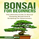 Bonsai for Beginners: The Ultimate Guide to Bonsai Growing, Bonsai Care, and Sculpting for Newcomers Audiobook by Gregory Moto Narrated by Beau Morgan