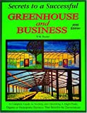 Secrets to a Successful Greenhouse and Business: A Complete Guide to Starting and Operating a High-Profit Organic or Hydroponic Business That Benefits the Environment