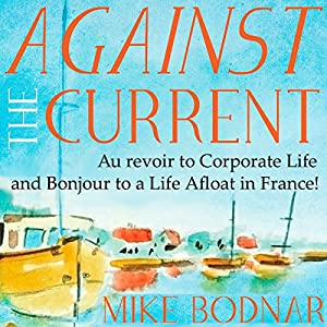 Against the Current: Au Revoir to Corporate Life and Bonjour to a Life Afloat in France! Hörbuch von Mike Bodnar Gesprochen von: Mike Bodnar