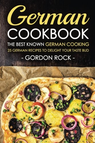 German Cookbook - The Best Known German Cooking: 25 German Recipes to Delight Your Taste Bud by Gordon Rock