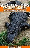 ALLIGATORS: Fun Facts and Amazing Photos of Animals in Nature (Amazing Animal Kingdom Book 14)