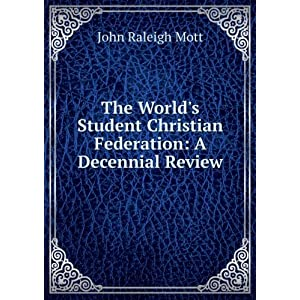 The world's student Christian federation origin, achievements, forecast achievements of the first quarter-century of the World's student Christian federation and forecast of unfinished tasks John Raleigh Mott and World's Student Christian Federation