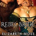 Rebel Bride: Lust in the Tudor Court Series #2 | Elizabeth Moss