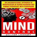 Mind Control: An Unconventional Approach to Manipulation of Human Behavior and Human Psychology with Persuasion Audiobook by William Lockhart Narrated by Ted Warren