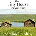 The Tiny House Revolution: A Guide to Living Large in Small Spaces | Michael Holtby