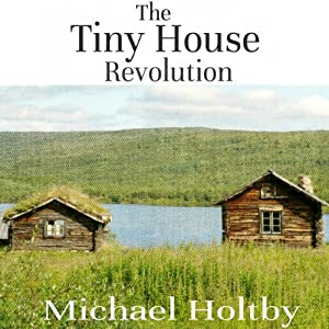 The Tiny House Revolution: A Guide to Living Large in Small Spaces | [Michael Holtby]