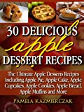 30 Delicious Apple Dessert Recipes (The Ultimate Apple Desserts Recipes Including Apple Pie, Apple Cake, Apple Cupcakes, Apple Cookies, Bread, Muffins & More)