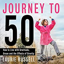 Journey to 50: How to Live with Gratitude, Grace and the Effects of Gravity | Livre audio Auteur(s) : Laurie Russell Narrateur(s) : Gail L Chaffee