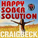 Happy Sober Solution: The Easy Step by Step Escape from Problem Drinking Audiobook by Craig Beck Narrated by Craig Beck
