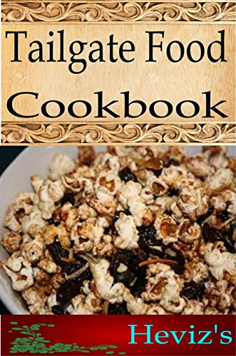 Tailgate Food 101. Delicious, Nutritious, Low Budget, Mouth Watering Tailgate Food Cookbook by Heviz's