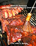 Basically Barbeque, The Fundamentals of Making Great BBQ