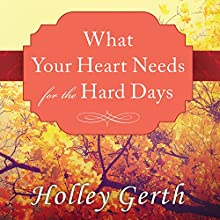 What Your Heart Needs for the Hard Days: 52 Encouraging Truths to Hold On To (       UNABRIDGED) by Holley Gerth Narrated by Lorraine Nelson