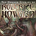The Horror Stories of Robert E. Howard (       UNABRIDGED) by Robert E. Howard Narrated by Robertson Dean
