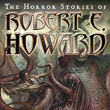The Horror Stories of Robert E. Howard (       UNABRIDGED) by Robert E. Howard Narrated by Robertson Dean