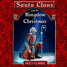 Santa Claus and the Kingdom of Christmas (       UNABRIDGED) by Holt Clarke Narrated by James D. Heffernan, Jr.