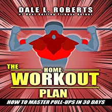 The Home Workout Plan: How to Master Pull-ups in 30 Days Audiobook by Dale L. Roberts Narrated by Marcus Schweiz