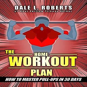 The Home Workout Plan: How to Master Pull-ups in 30 Days Hörbuch von Dale L. Roberts Gesprochen von: Marcus Schweiz