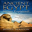 Ancient Egypt Secrets Explained!: The Influences Behind Egyptian History, Mythology & the Impact on World Civilization Audiobook by Jeffrey Houston Narrated by Jeffrey Maas