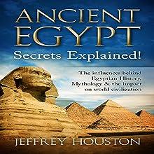 Ancient Egypt Secrets Explained!: The Influences Behind Egyptian History, Mythology & the Impact on World Civilization Audiobook by Jeffrey Houston Narrated by Jeffrey Maas