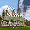 Into the Future: Heritage Time Travel Romance Series, Book 2 Audiobook by Dana Roquet Narrated by Denise van Venrooy