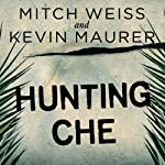 Hunting Che: How a U.S. Special Forces Team Helped Capture the World's Most Famous Revolutionary | Mitch Weiss,Kevin Maurer