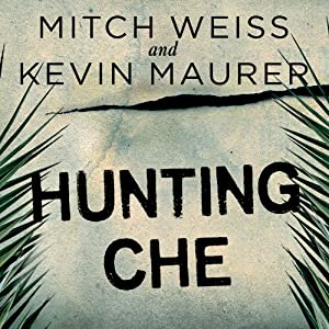 Hunting Che: How a U.S. Special Forces Team Helped Capture the World's Most Famous Revolutionary | [Mitch Weiss, Kevin Maurer]