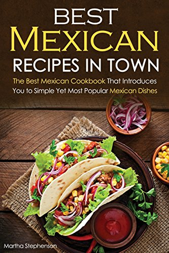 Best Mexican Recipes in Town: The Best Mexican Cookbook That Introduces You to Simple Yet Most Popular Mexican Dishes by Martha Stephenson