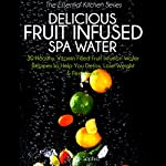 Delicious Fruit Infused Spa Water: 30 Healthy, Vitamin Filled Fruit Infusion Water Recipes to Help You Detox, Lose Weight and Feel Great (The Essential Kitchen Series, Book 7) | Sarah Sophia
