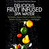 Delicious Fruit Infused Spa Water: 30 Healthy, Vitamin Filled Fruit Infusion Water Recipes to Help You Detox, Lose Weight and Feel Great (The Essential Kitchen Series, Book 7)