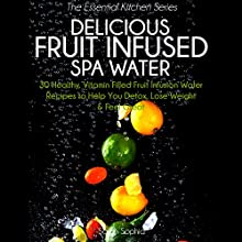 Delicious Fruit Infused Spa Water: 30 Healthy, Vitamin Filled Fruit Infusion Water Recipes to Help You Detox, Lose Weight and Feel Great (The Essential Kitchen Series, Book 7) (       UNABRIDGED) by Sarah Sophia Narrated by Karen Brown
