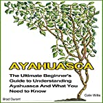 Ayahuasca: The Ultimate Beginner's Guide to Understanding Ayahuasca and What You Need to Know | Brad Durant,Colin Willis
