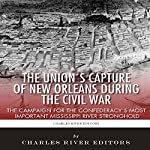 The Union's Capture of New Orleans During the Civil War: The Campaign for the Confederacy's Most Important Mississippi River Stronghold |  Charles River Editors,Sean McLachlan
