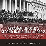 Abraham Lincoln's Second Inaugural Address: The History and Legacy of America's Most Famous Inaugural Address |  Charles River Editors