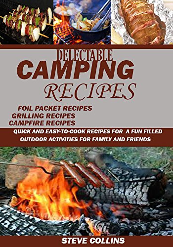 Delectable Camping Recipes:  Quick and Easy-To-Cook Recipes for a Fun filled Outdoor Activities for Families and Friends (Grilling Recipes, Campfire Recipes, Foil Packet Recipes and Much More) by STEVE COLLINS