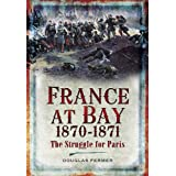 FRANCE AT BAY 1870-1871: The Struggle for Paris ~ Douglas Fermer