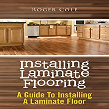 Installing Laminate Flooring: A Guide To Installing A Laminate Floor (       UNABRIDGED) by Roger Cole Narrated by Dave Wright