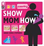 Show Mom How (Parenting Magazine): The Handbook for the Brand-New Mom