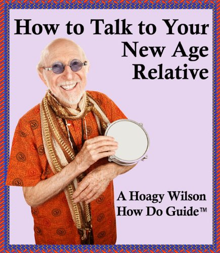 How to Talk to Your New Age Relative (A Hoagy Wilson How Do Guide TM)