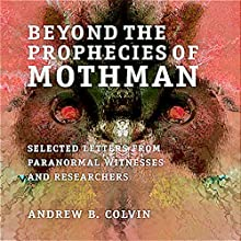 Beyond the Prophecies of Mothman: Selected Letters from Paranormal Witnesses and Researchers (       UNABRIDGED) by Andrew Colvin Narrated by Nicholas Barker