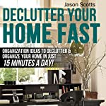 Declutter Your Home Fast: Organization Ideas to Declutter & Organize Your Home in Just 15 Minutes a Day! (Ultimate How To Guide) | Jason Scotts