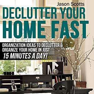 Declutter Your Home Fast: Organization Ideas to Declutter & Organize Your Home in Just 15 Minutes a Day! (Ultimate How To Guide) | [Jason Scotts]