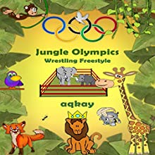 Jungle Olympics - Wrestling Freestyle (       UNABRIDGED) by Aq Kay Narrated by Eila Ulyett