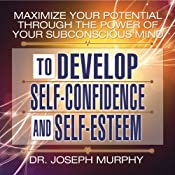 Maximize Your Potential Through the Power of Your Subconscious Mind to Develop Self-Confidence and Self-Esteem | [Dr. Joseph Murphy]