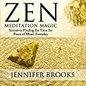 Zen Meditation Magic: Secrets to Finding the Time for Peace of Mind, Everyday (       UNABRIDGED) by Jennifer Brooks Narrated by Zehra Fazal
