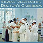 Strange Tales from the Doctor's Casebook Hörbuch von H. G. Wells, Violet Hunt, Edith Wharton, Joseph Sheridan Le Fanu, H. P. Lovecraft, W. F. Harvey, O. Henry Gesprochen von: Cathy Dobson