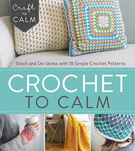 Crochet to Calm: Stitch and De-Stress with 18 Colorful Crochet Patterns (Craft To Calm)