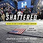 Shattered: Inside Hillary Clinton's Doomed Campaign Audiobook by Jonathan Allen, Amie Parnes Narrated by Kimberly Farr