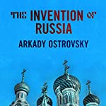 The Invention of Russia: From Gorbachev's Freedom to Putin's War | Arkady Ostrovsky