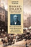 Andrew Turton Horse-Drawn Transport in Leeds: William Turton, Corn Merchant and Tramway Entrepreneur