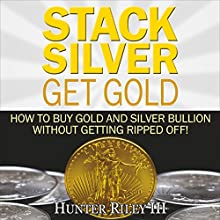 Stack Silver Get Gold: How to Buy Gold and Silver Bullion Without Getting Ripped Off! Audiobook by Hunter Riley III Narrated by Richard Banks